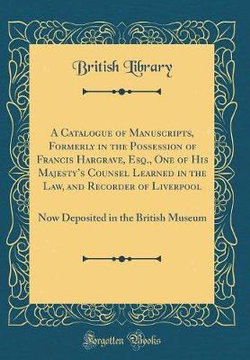 A Catalogue of Manuscripts, Formerly in the Possession of Francis Hargrave, Esq., One of His Majesty's Counsel Learned in the Law, and Recorder of Liverpool