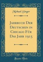 Jahrbuch Der Deutschen in Chicago Fur Das Jahr 1915 (Classic Reprint)