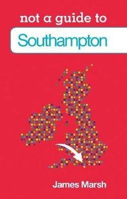Not a Guide to: Southampton