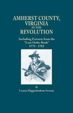 """Amherst County, Virginia, in the Revolution; Including Extracts from the """"Lost Order Book"""" 1773-1782"""