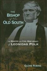 The Bishop Of The Old South: The Ministry And Civil War Legacy Of Leonidas Polk (H660/Mrc)