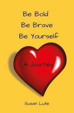 Be Bold, Be Brave, Be Yourself