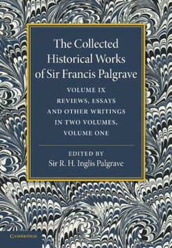 The Collected Historical Works of Sir Francis Palgrave, K.H.: Volume 9