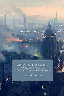 Victorian Literature, Energy, and the Ecological Imagination