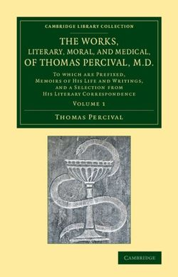 The Works, Literary, Moral, and Medical, of Thomas Percival, M.D.: Volume 1