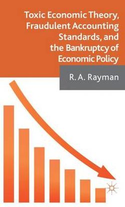 Toxic Economic Theory, Fraudulent Accounting Standards, and the Bankruptcy of Economic Policy