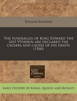 The Funeralles of King Edward the Sixt Vvherin Are Declared the Causers and Causes of His Death. (1560)