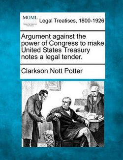 Argument Against the Power of Congress to Make United States Treasury Notes a Legal Tender.
