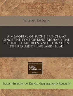 A Memorial of Suche Princes, as Since the Tyme of King Richard the Seconde, Haue Been Vnfortunate in the Realme of England (1554)