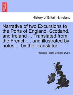 Narrative of Two Excursions to the Ports of England, Scotland, and Ireland ... Translated from the French ... and Illustrated by Notes ... by the Translator.