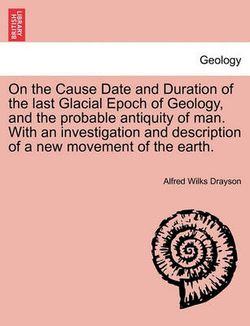 On the Cause Date and Duration of the Last Glacial Epoch of Geology, and the Probable Antiquity of Man. with an Investigation and Description of a New Movement of the Earth.