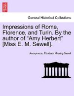 "Impressions of Rome, Florence, and Turin. by the Author of ""Amy Herbert"" [Miss E. M. Sewell]."