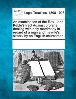 An Examination of the Rev. John Keble's Tract Against Profane Dealing with Holy Matrimony in Regard of a Man and His Wife's Sister / By an English Churchman.