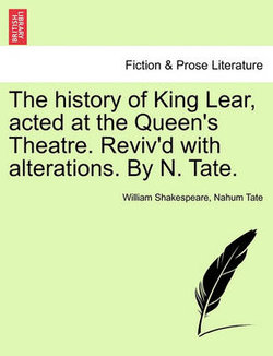 The History of King Lear, Acted at the Queen's Theatre. Reviv'd with Alterations. by N. Tate.