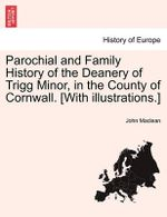 Parochial and Family History of the Deanery of Trigg Minor, in the County of Cornwall. [With Illustrations.] Part VII