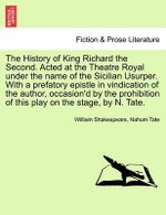 The History of King Richard the Second. Acted at the Theatre Royal Under the Name of the Sicilian Usurper. with a Prefatory Epistle in Vindication of the Author, Occasion'd by the Prohibition of This Play on the Stage, by N. Tate.