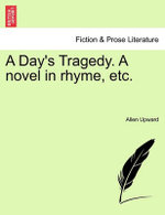 A Day's Tragedy. a Novel in Rhyme, Etc.