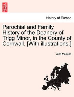 Parochial and Family History of the Deanery of Trigg Minor, in the County of Cornwall. [With Illustrations.] Vol. II.