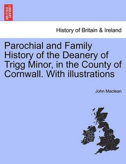 Parochial and Family History of the Deanery of Trigg Minor, in the County of Cornwall. with Illustrations