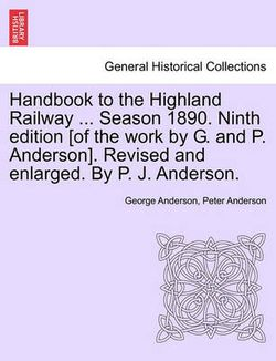 Handbook to the Highland Railway ... Season 1890. Ninth Edition [Of the Work by G. and P. Anderson]. Revised and Enlarged. by P. J. Anderson.