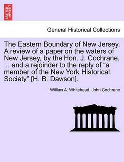 The Eastern Boundary of New Jersey. a Review of a Paper on the Waters of New Jersey, by the Hon. J. Cochrane, ... and a Rejoinder to the Reply of a Member of the New York Historical Society [H. B. Dawson].