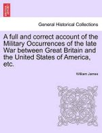 A Full and Correct Account of the Military Occurrences of the Late War Between Great Britain and the United States of America, Etc.