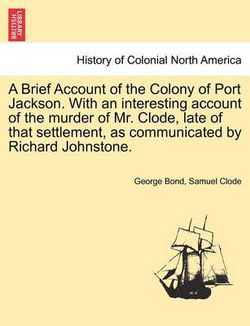 A Brief Account of the Colony of Port Jackson. with an Interesting Account of the Murder of Mr. Clode, Late of That Settlement, as Communicated by Richard Johnstone.