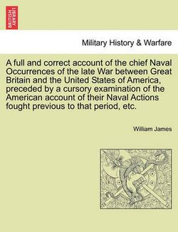 A Full and Correct Account of the Chief Naval Occurrences of the Late War Between Great Britain and the United States of America, Preceded by a Cursory Examination of the American Account of Their Naval Actions Fought Previous to That Period, Etc.
