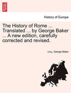 The History of Rome ... Translated ... by George Baker ... a New Edition, Carefully Corrected and Revised.