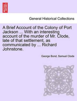 A Brief Account of the Colony of Port Jackson ... with an Interesting Account of the Murder of Mr. Clode, Late of That Settlement, as Communicated by ... Richard Johnstone. Sixth Edition