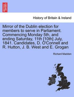 Mirror of the Dublin Election for Members to Serve in Parliament. Commencing Monday 5th, and Ending Saturday, 11th [10th] July, 1841. Candidates, D. O'Connell and R. Hutton, J. B. West and E. Grogan