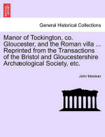 Manor of Tockington, Co. Gloucester, and the Roman Villa ... Reprinted from the Transactions of the Bristol and Gloucestershire Archaeological Society, Etc.