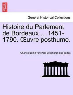 Histoire Du Parlement de Bordeaux ... 1451-1790. Uvre Posthume. Tome Second.
