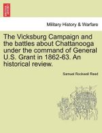 The Vicksburg Campaign and the Battles about Chattanooga Under the Command of General U.S. Grant in 1862-63. an Historical Review.