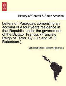 Letters on Paraguay, Comprising an Account of a Four Years Residence in That Republic, Under the Government of the Dictator Francia. (Francia's Reign of Terror. by J. P. and W. P. Robertson.).