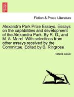 Alexandra Park Prize Essays. Essays on the Capabilities and Development of the Alexandra Park. by R. G., and M. A. Morel. with Selections from Other Essays Received by the Committee. Edited by B. Ringrose
