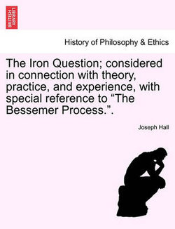The Iron Question; Considered in Connection with Theory, Practice, and Experience, with Special Reference to the Bessemer Process..