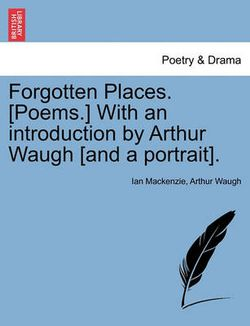 Forgotten Places. [poems.] with an Introduction by Arthur Waugh [and a Portrait].