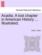 Acadia. a Lost Chapter in American History ... Illustrated.
