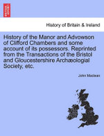 History of the Manor and Advowson of Clifford Chambers and Some Account of Its Possessors. Reprinted from the Transactions of the Bristol and Gloucestershire Archaeologial Society, Etc.