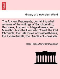 The Ancient Fragments; Containing What Remains of the Writings of Sanchoniatho, Berossus, Abydenus, Megasthenes, and Manetho. Also the Hermetic Creed, the Old Chronicle, the Latercules of Erastosthenes, the Tyrian Annals, the Oracles of Zoroaster.