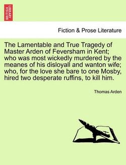 The Lamentable and True Tragedy of Master Arden of Feversham in Kent; Who Was Most Wickedly Murdered by the Meanes of His Disloyall and Wanton Wife; Who, for the Love She Bare to One Mosby, Hired Two Desperate Ruffins, to Kill Him.