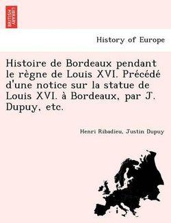 Histoire de Bordeaux Pendant Le Re Gne de Louis XVI. Pre Ce de D'Une Notice Sur La Statue de Louis XVI. a Bordeaux, Par J. Dupuy, Etc.