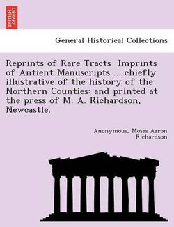 Reprints of Rare Tracts - Imprints of Antient Manuscripts ... Chiefly Illustrative of the History of the Northern Counties