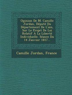 Opinion de M. Camille Jordan, Depute Du Departement de l'Ain, Sur Le Projet de Loi Relatif A La Liberte Individuelle. Seance Du 14 Janvier 1817...
