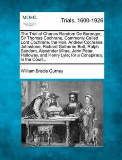 The Trial of Charles Random de Berenger, Sir Thomas Cochrane, Commonly Called Lord Cochrane, the Hon. Andrew Cochrane Johnstone, Richard Gathorne Butt, Ralph Sandom, Alexander M'Rae, John Peter Holloway, and Henry Lyte; For a Conspiracy, in the Court...