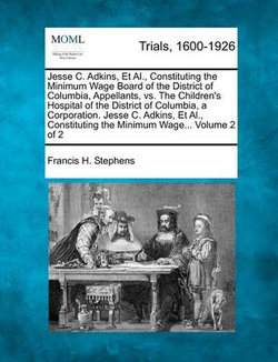 Jesse C. Adkins, et al., Constituting the Minimum Wage Board of the District of Columbia, Appellants, vs. the Children's Hospital of the District of Columbia, a Corporation. Jesse C. Adkins, et al., Constituting the Minimum Wage... Volume 2 of 2
