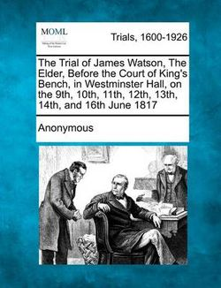 The Trial of James Watson, the Elder, Before the Court of King's Bench, in Westminster Hall, on the 9th, 10th, 11th, 12th, 13th, 14th, and 16th June 1