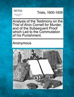 Analysis of the Testimony on the Trial of Alvin Cornell for Murder, and of the Subsequent Proof Which Led to the Commutation of His Punishment.