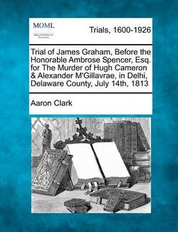 Trial of James Graham, Before the Honorable Ambrose Spencer, Esq. for the Murder of Hugh Cameron & Alexander m'Gillavrae, in Delhi, Delaware County, July 14th, 1813